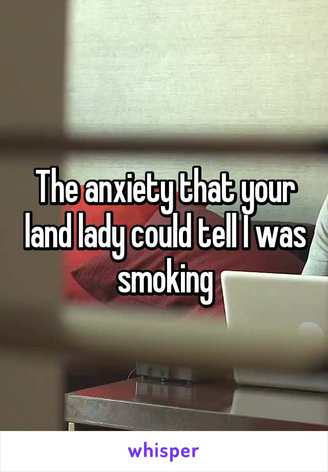 The anxiety that your land lady could tell I was smoking