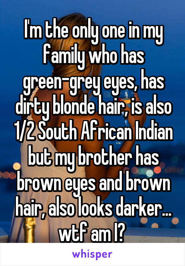 I'm the only one in my family who has green-grey eyes, has dirty blonde hair, is also 1/2 South African Indian but my brother has brown eyes and brown hair, also looks darker... wtf am I?