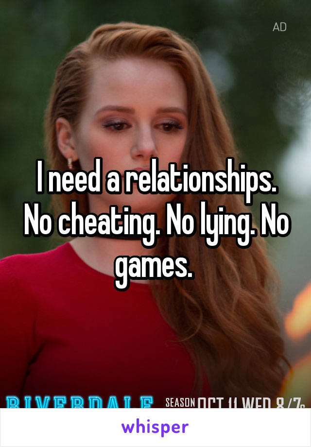 I need a relationships. No cheating. No lying. No games.