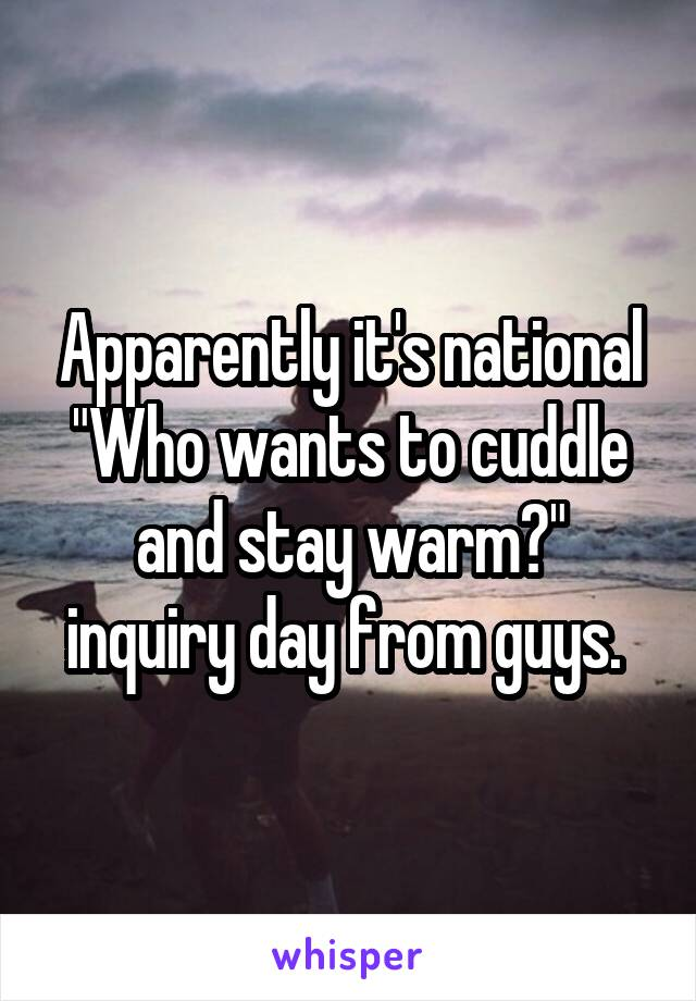"Apparently it's national ""Who wants to cuddle and stay warm?"" inquiry day from guys."