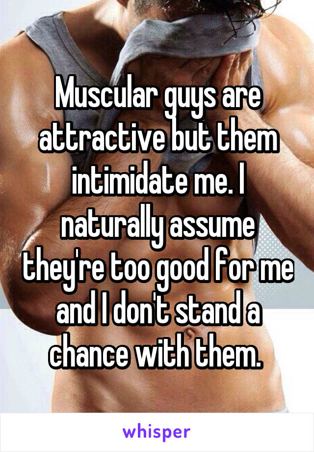 Muscular guys are attractive but them intimidate me. I naturally assume they're too good for me and I don't stand a chance with them.
