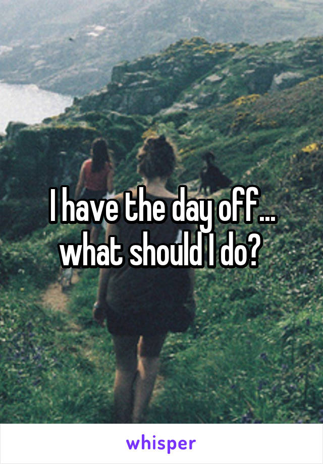 I have the day off... what should I do?