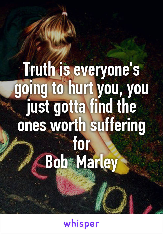 Truth is everyone's going to hurt you, you just gotta find the ones worth suffering for Bob  Marley