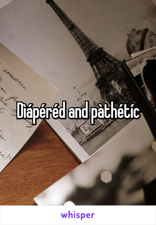 Dìápéréd and pàthétíc