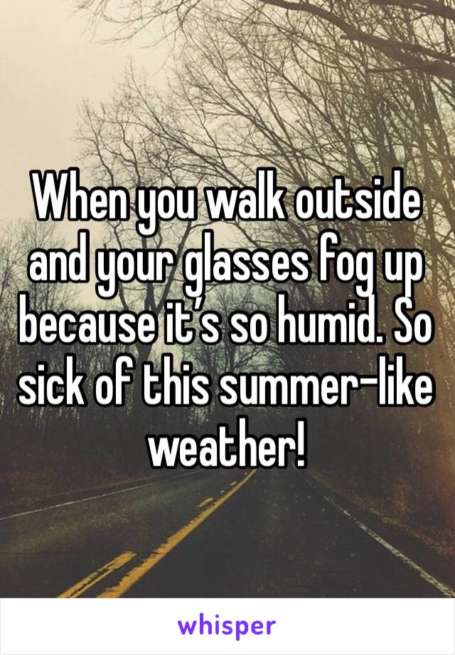 When you walk outside and your glasses fog up because it's so humid. So sick of this summer-like weather!