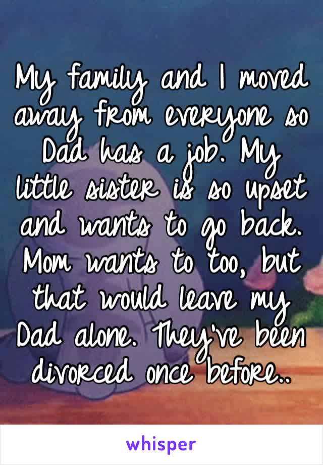My family and I moved away from everyone so Dad has a job. My little sister is so upset and wants to go back. Mom wants to too, but that would leave my Dad alone. They've been divorced once before..