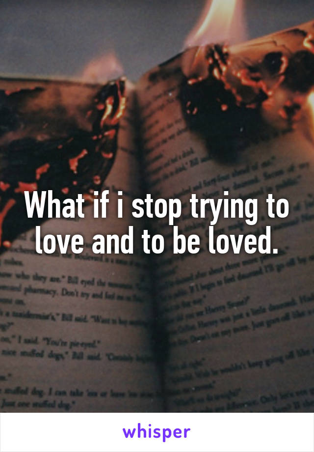 What if i stop trying to love and to be loved.