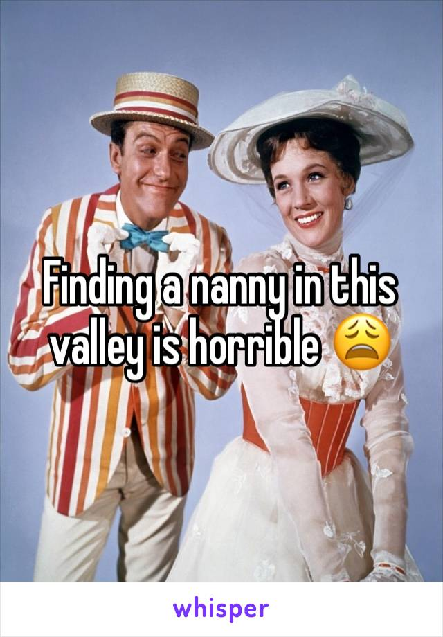 Finding a nanny in this valley is horrible 😩