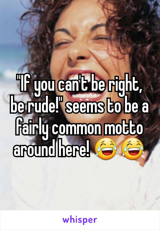 """If you can't be right, be rude!"" seems to be a fairly common motto around here! 😂😂"