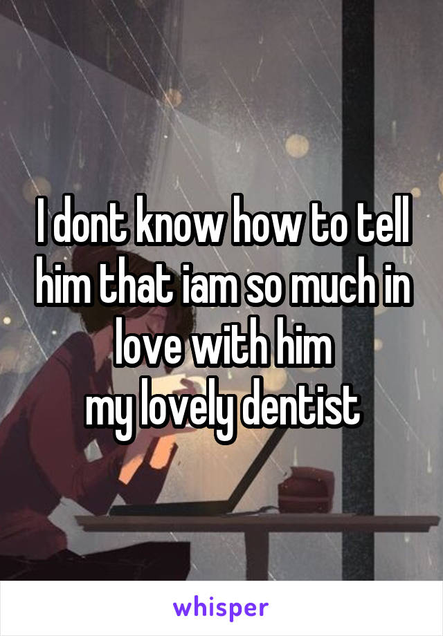 I dont know how to tell him that iam so much in love with him my lovely dentist