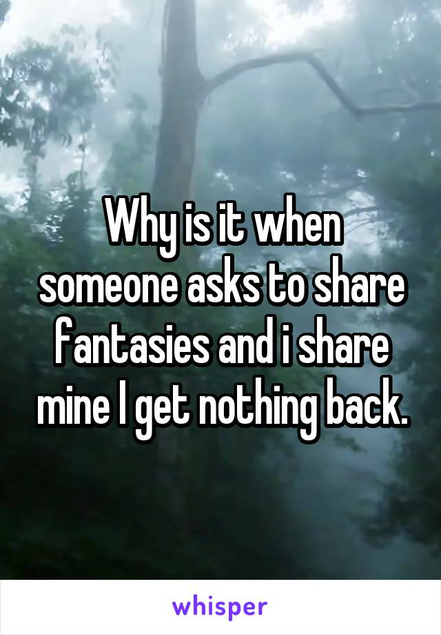 Why is it when someone asks to share fantasies and i share mine I get nothing back.