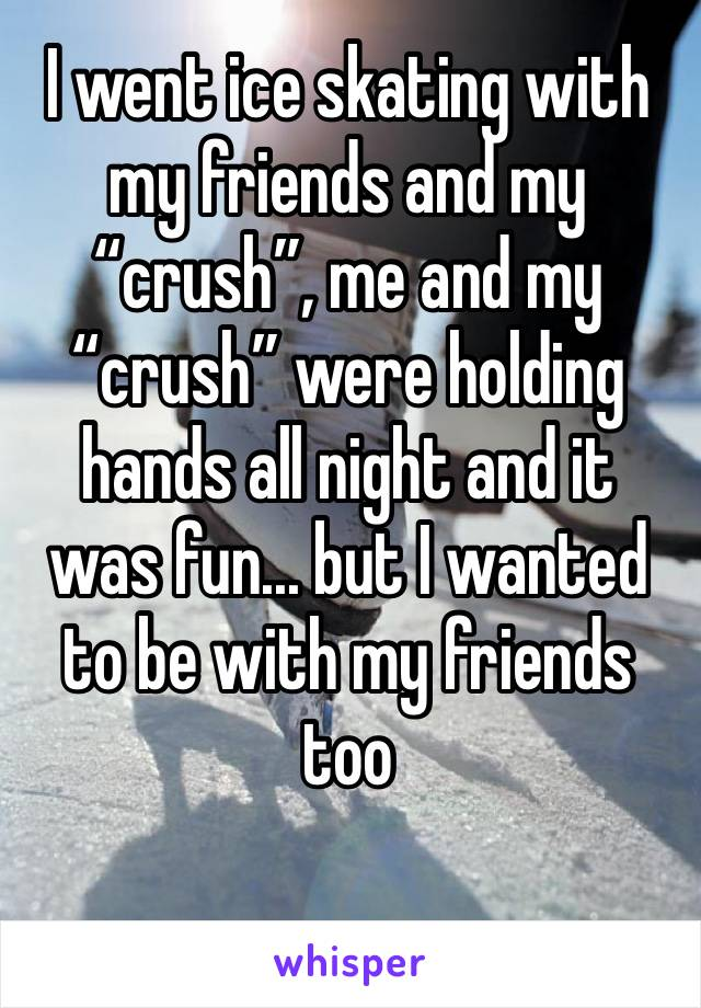 "I went ice skating with my friends and my ""crush"", me and my ""crush"" were holding hands all night and it was fun... but I wanted to be with my friends too"