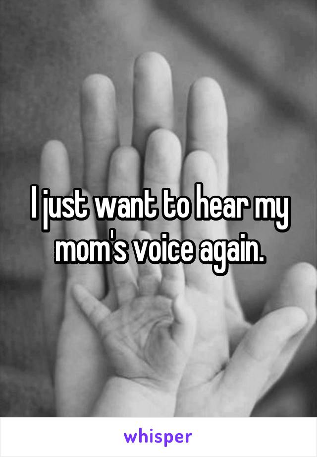 I just want to hear my mom's voice again.