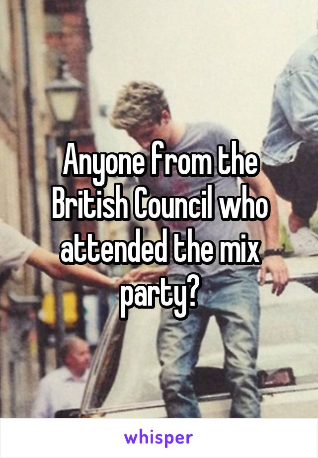 Anyone from the British Council who attended the mix party?