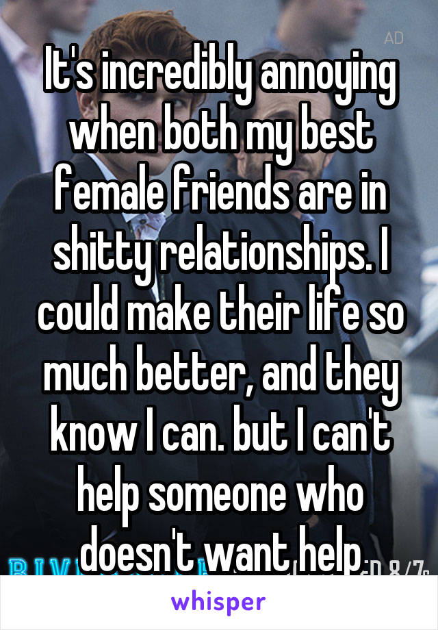 It's incredibly annoying when both my best female friends are in shitty relationships. I could make their life so much better, and they know I can. but I can't help someone who doesn't want help