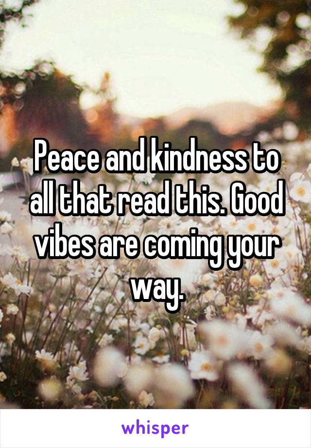 Peace and kindness to all that read this. Good vibes are coming your way.