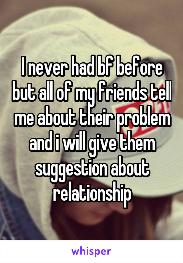 I never had bf before but all of my friends tell me about their problem and i will give them suggestion about relationship