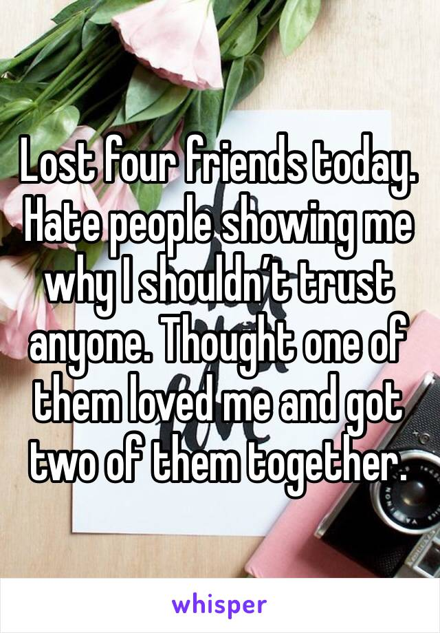 Lost four friends today. Hate people showing me why I shouldn't trust anyone. Thought one of them loved me and got two of them together.