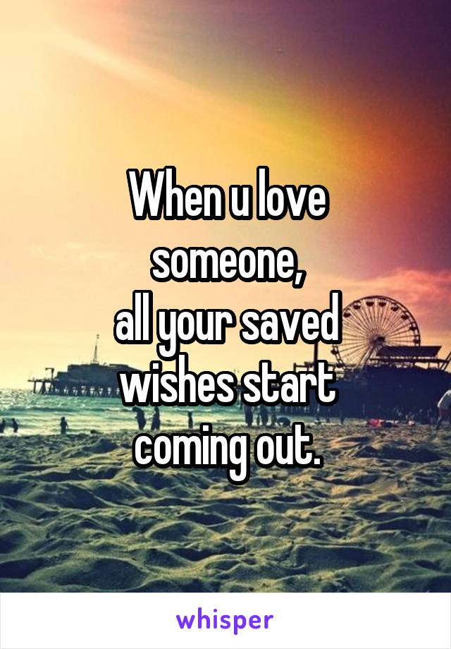 When u love someone, all your saved wishes start coming out.