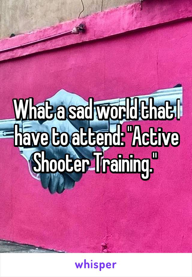 "What a sad world that I have to attend: ""Active Shooter Training."""