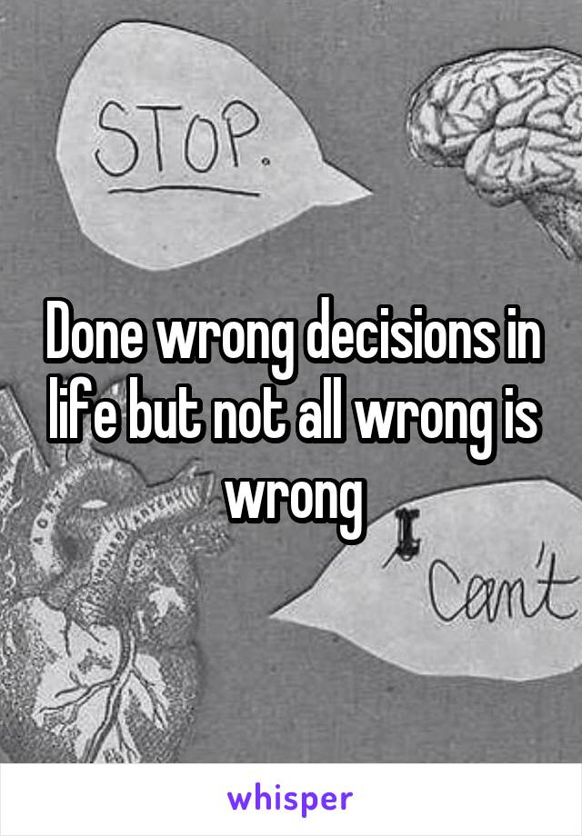 Done wrong decisions in life but not all wrong is wrong