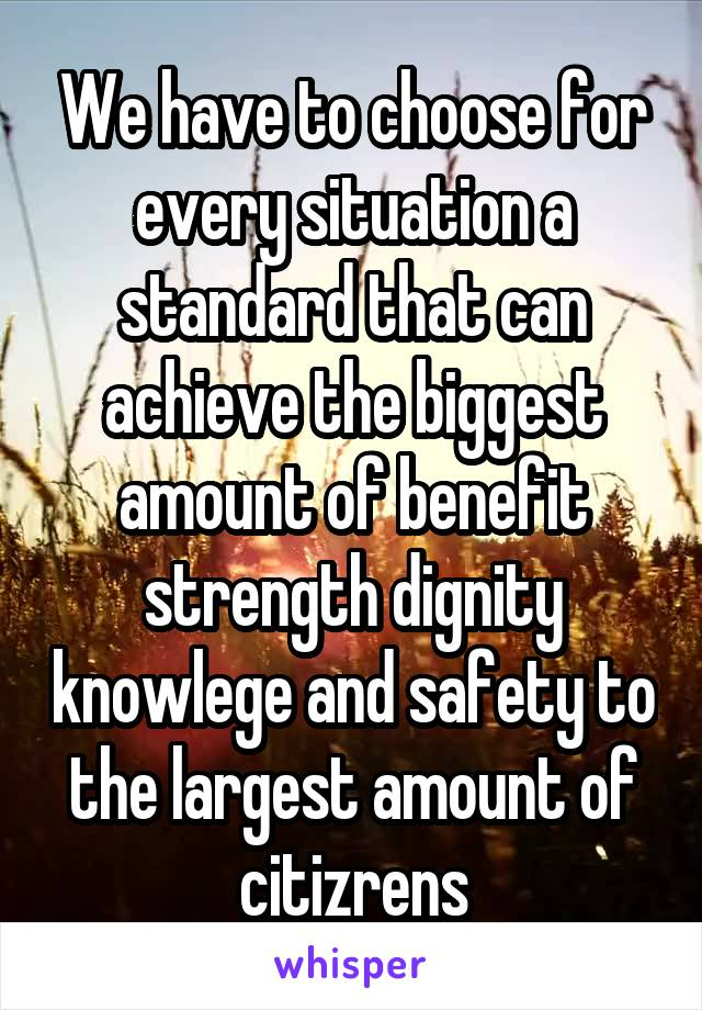 We have to choose for every situation a standard that can achieve the biggest amount of benefit strength dignity knowlege and safety to the largest amount of citizrens