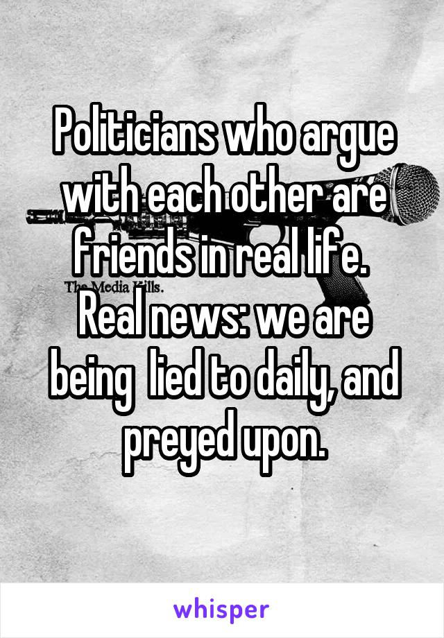 Politicians who argue with each other are friends in real life.  Real news: we are being  lied to daily, and preyed upon.