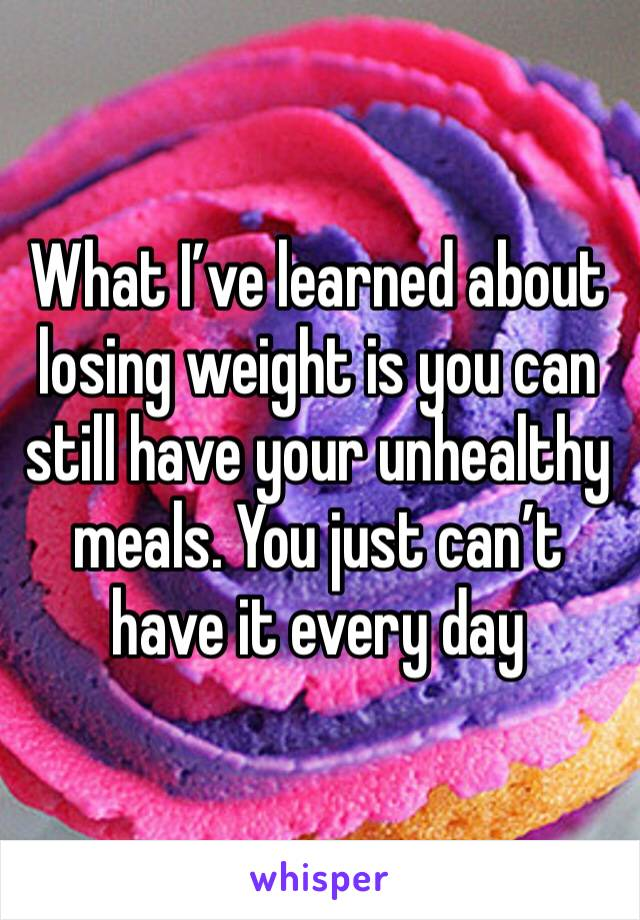 What I've learned about losing weight is you can still have your unhealthy meals. You just can't have it every day
