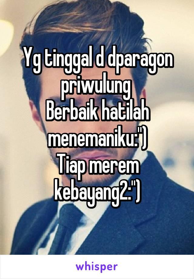 """Yg tinggal d dparagon priwulung  Berbaik hatilah menemaniku:"""") Tiap merem kebayang2:"""")"""