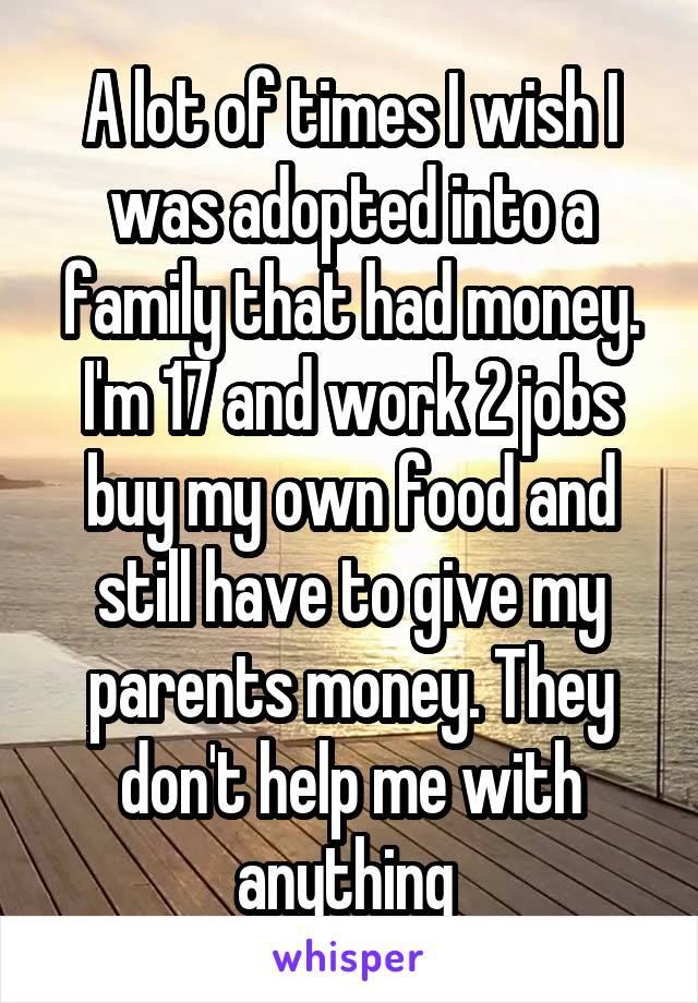A lot of times I wish I was adopted into a family that had money. I'm 17 and work 2 jobs buy my own food and still have to give my parents money. They don't help me with anything
