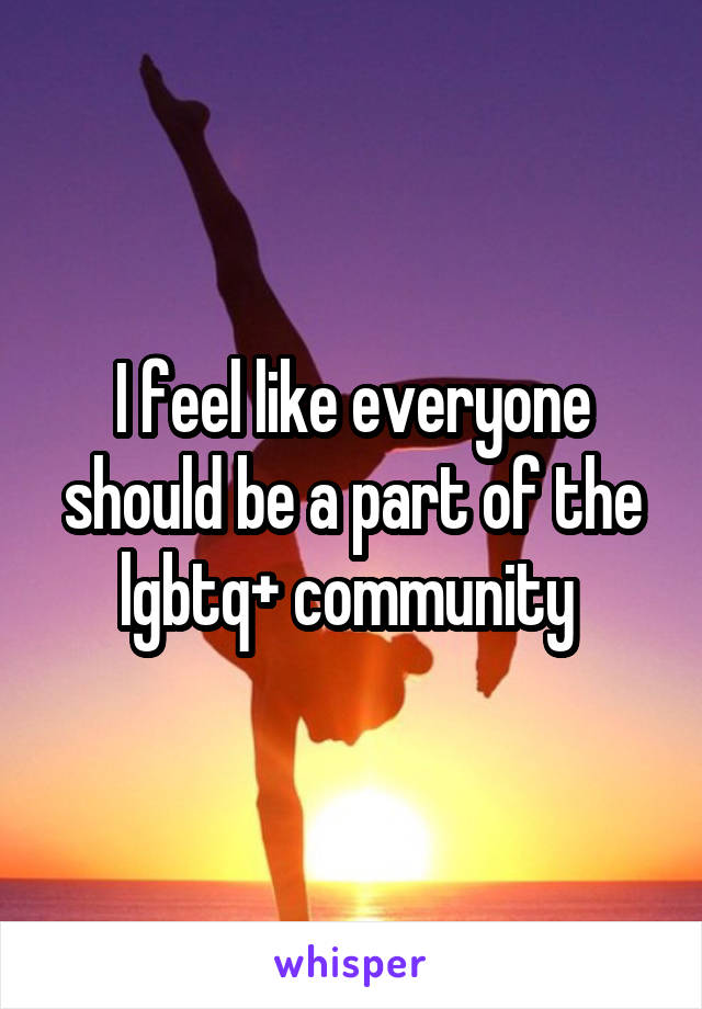 I feel like everyone should be a part of the lgbtq+ community