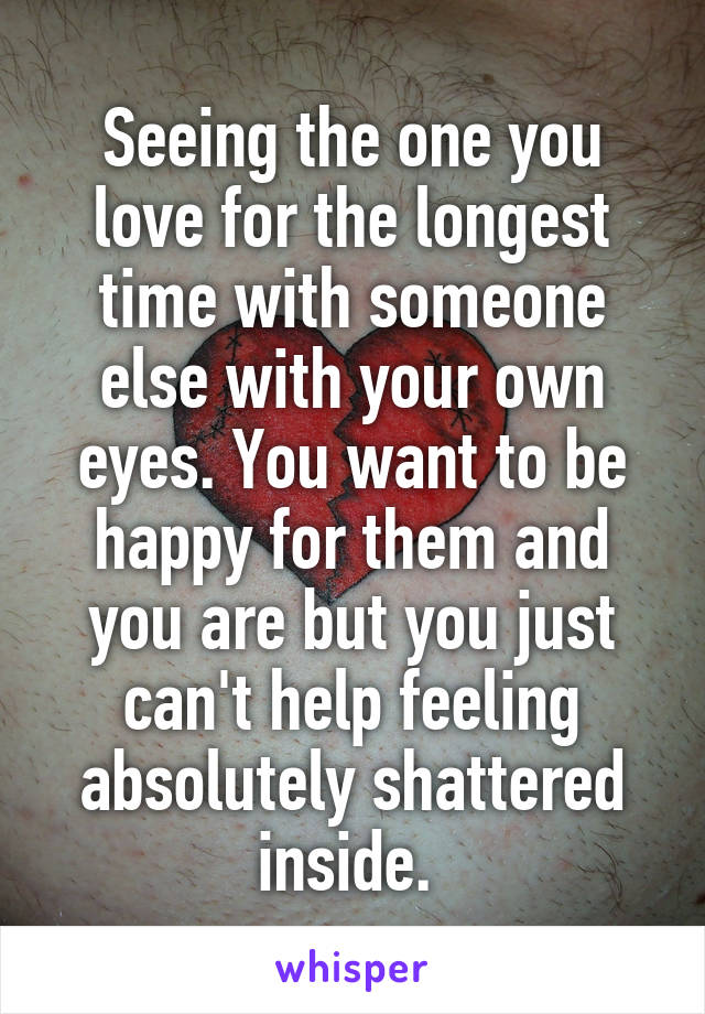 Seeing the one you love for the longest time with someone else with your own eyes. You want to be happy for them and you are but you just can't help feeling absolutely shattered inside.
