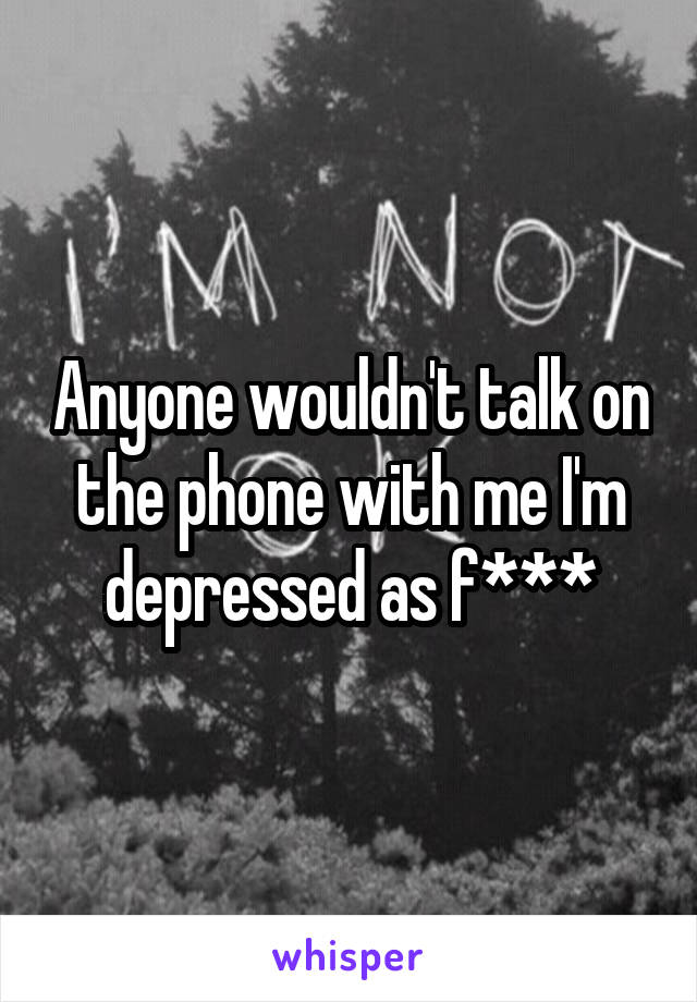 Anyone wouldn't talk on the phone with me I'm depressed as f***