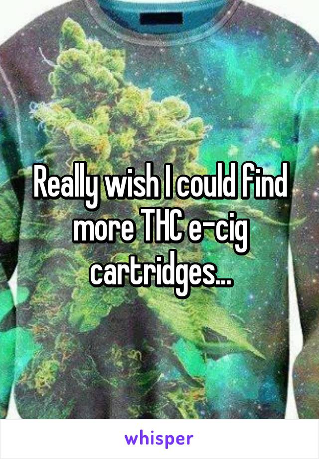 Really wish I could find more THC e-cig cartridges...
