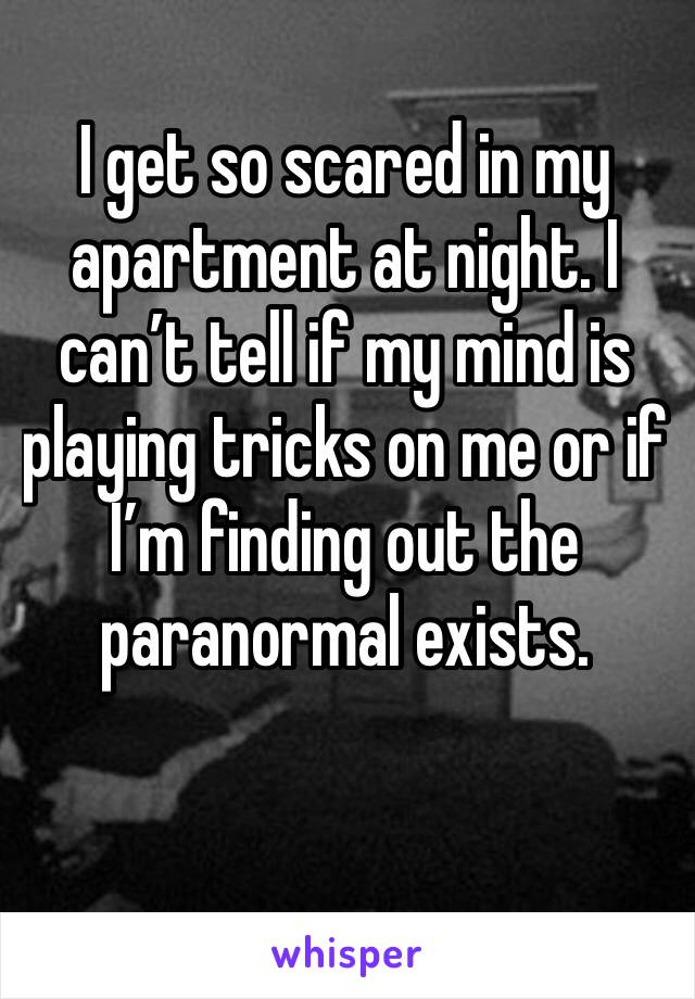 I get so scared in my apartment at night. I can't tell if my mind is playing tricks on me or if I'm finding out the paranormal exists.