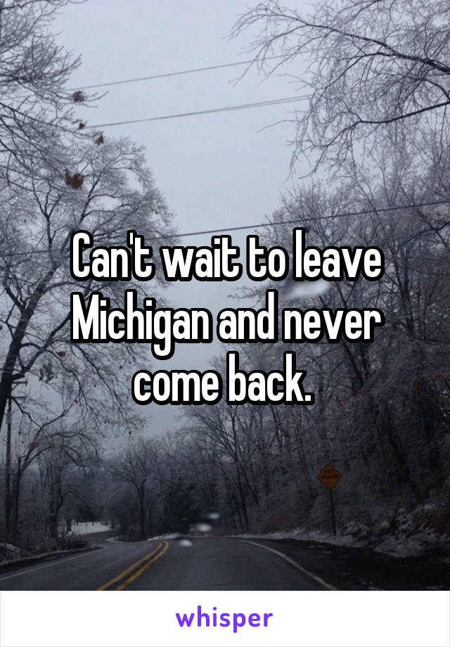 Can't wait to leave Michigan and never come back.