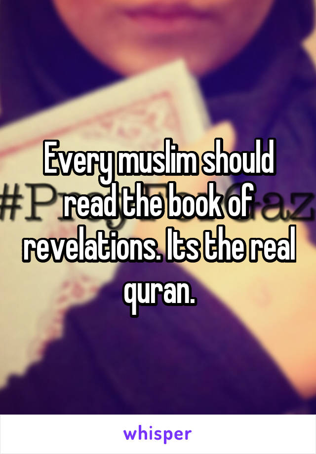 Every muslim should read the book of revelations. Its the real quran.