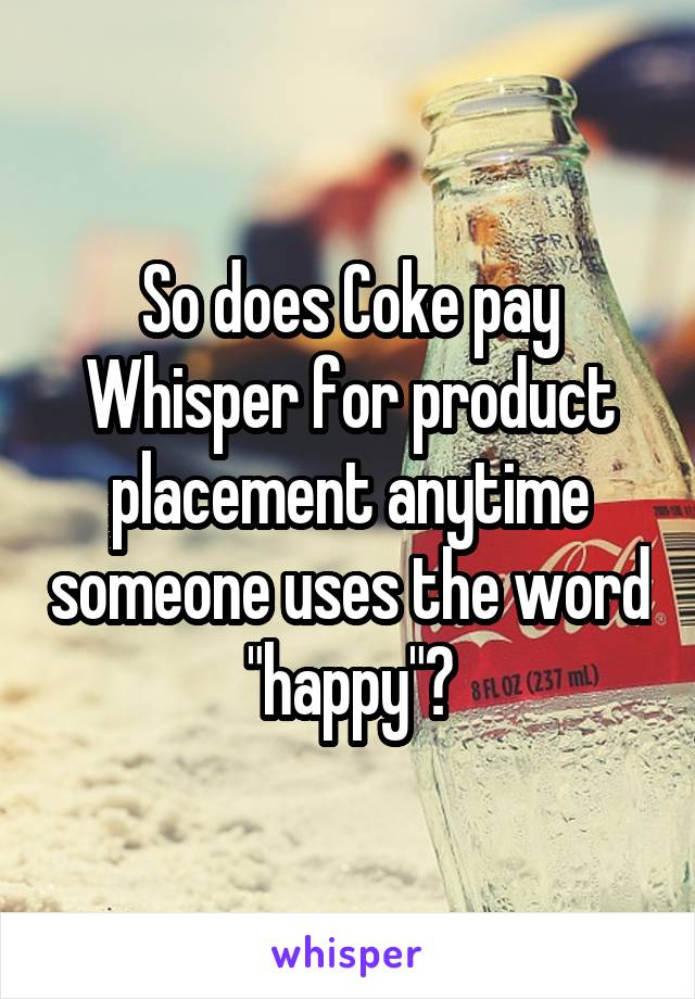"So does Coke pay Whisper for product placement anytime someone uses the word ""happy""?"