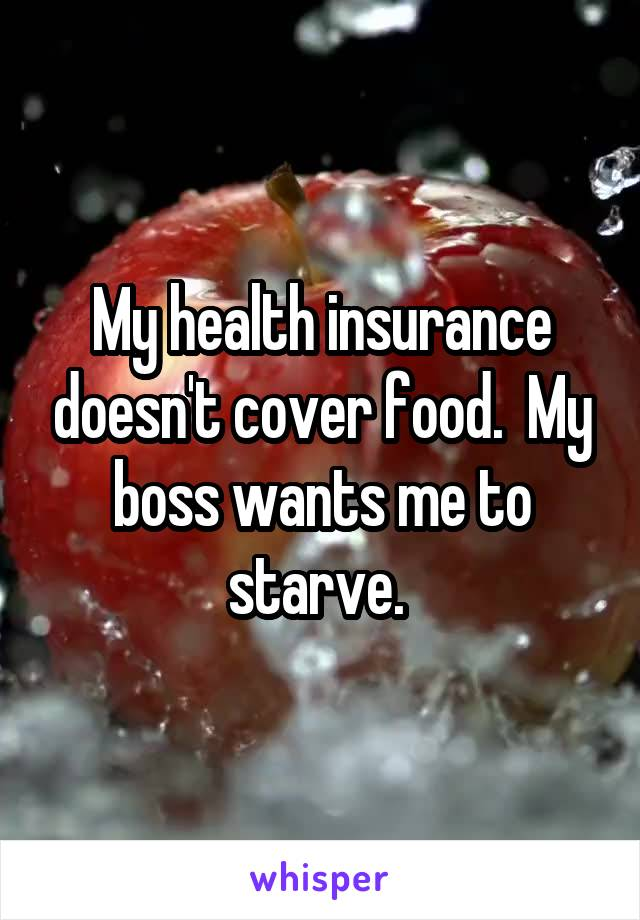 My health insurance doesn't cover food.  My boss wants me to starve.