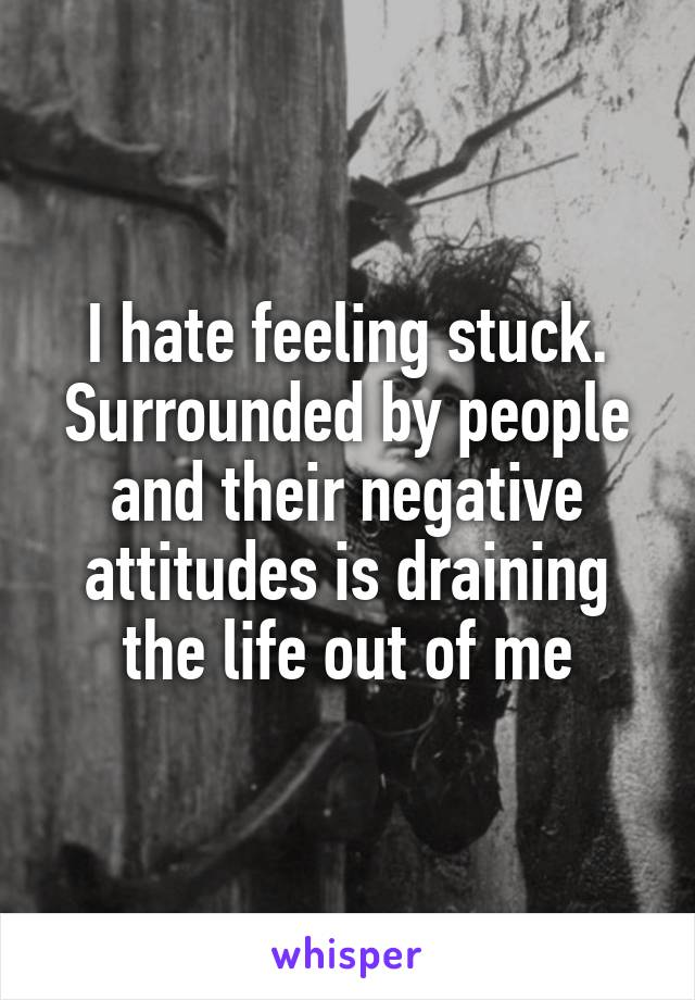 I hate feeling stuck. Surrounded by people and their negative attitudes is draining the life out of me