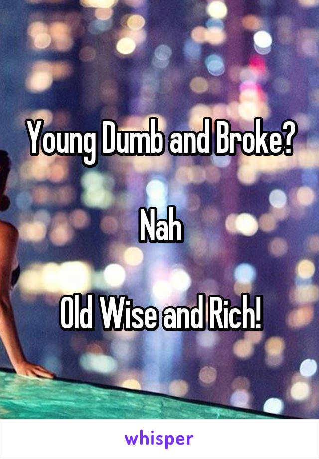 Young Dumb and Broke?  Nah  Old Wise and Rich!