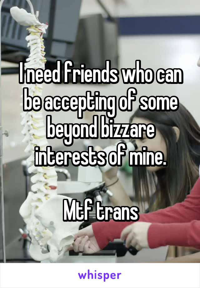 I need friends who can be accepting of some beyond bizzare interests of mine.  Mtf trans