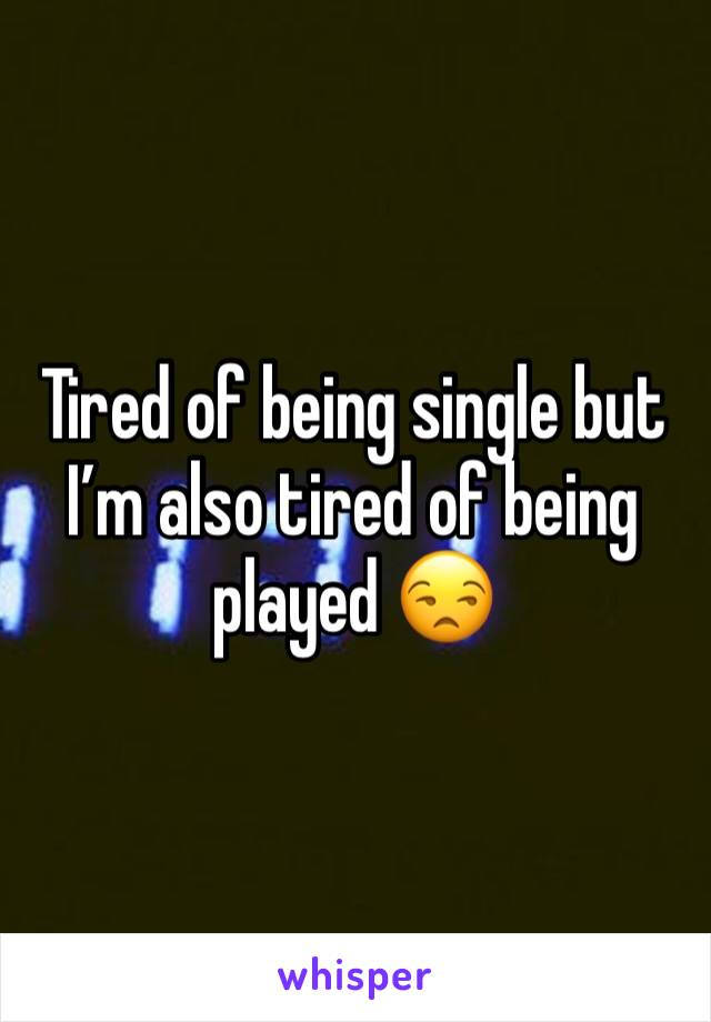 Tired of being single but I'm also tired of being played 😒