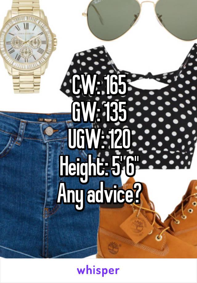 "CW: 165 GW: 135 UGW: 120 Height: 5' 6"" Any advice?"