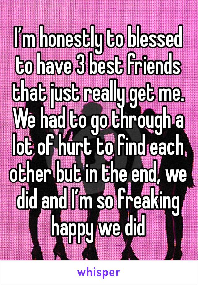 I'm honestly to blessed to have 3 best friends that just really get me. We had to go through a lot of hurt to find each other but in the end, we did and I'm so freaking happy we did