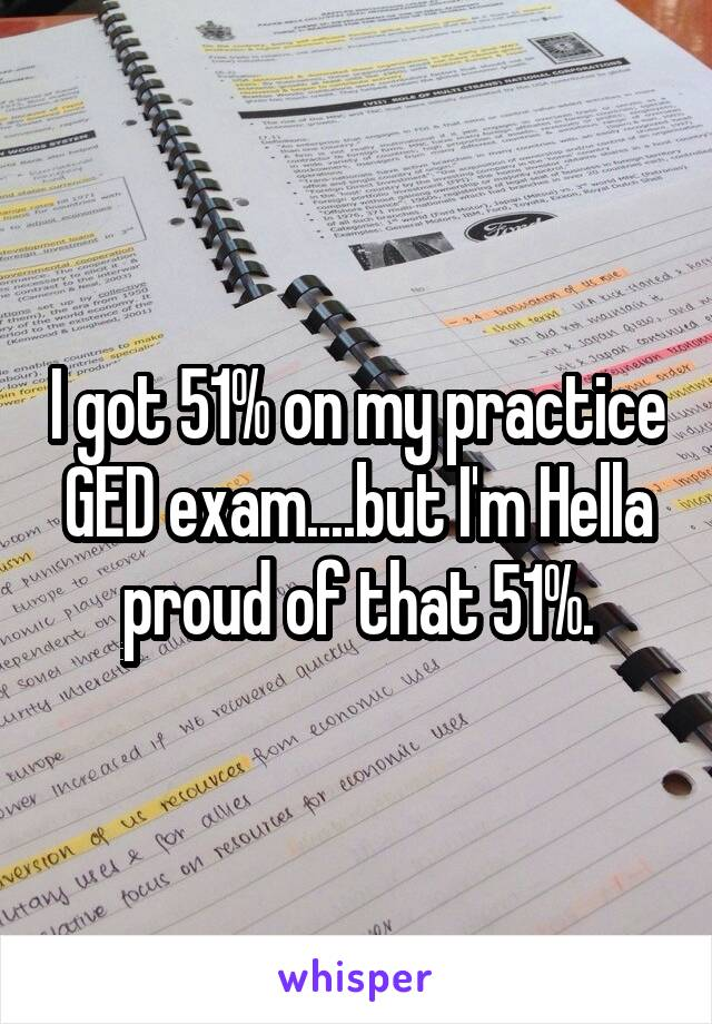 I got 51% on my practice GED exam....but I'm Hella proud of that 51%.