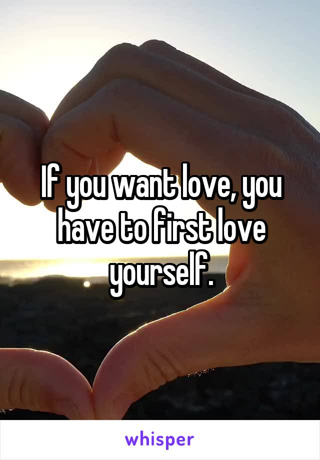 If you want love, you have to first love yourself.