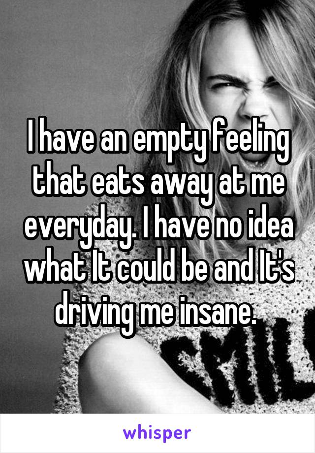 I have an empty feeling that eats away at me everyday. I have no idea what It could be and It's driving me insane.