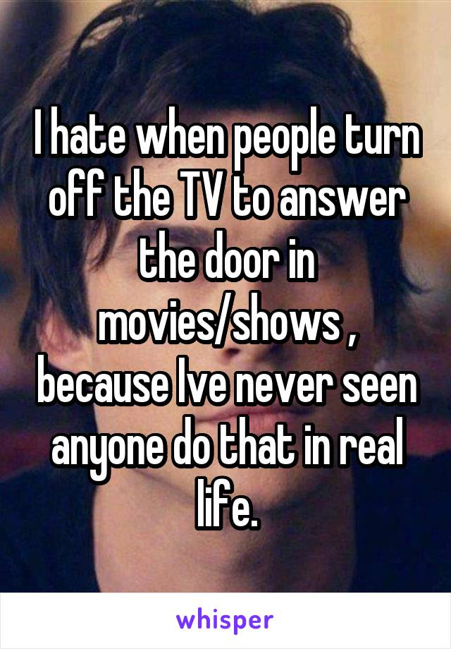 I hate when people turn off the TV to answer the door in movies/shows , because Ive never seen anyone do that in real life.
