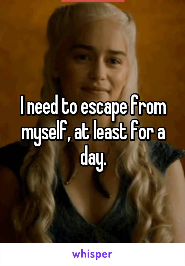 I need to escape from myself, at least for a day.